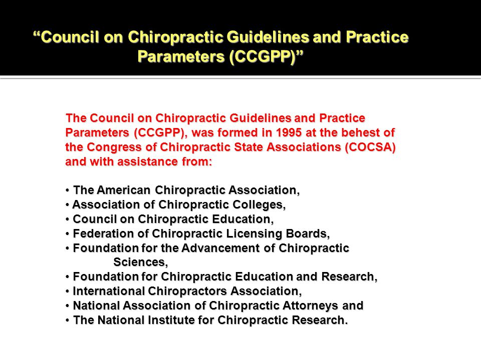Council on Chiropractic Guidelines and Practice Parameters (CCGPP) The Council on Chiropractic Guidelines and Practice Parameters (CCGPP), was formed in 1995 at the behest of the Congress of Chiropractic State Associations (COCSA) and with assistance from: The American Chiropractic Association, The American Chiropractic Association, Association of Chiropractic Colleges, Association of Chiropractic Colleges, Council on Chiropractic Education, Council on Chiropractic Education, Federation of Chiropractic Licensing Boards, Federation of Chiropractic Licensing Boards, Foundation for the Advancement of Chiropractic Sciences, Foundation for the Advancement of Chiropractic Sciences, Foundation for Chiropractic Education and Research, Foundation for Chiropractic Education and Research, International Chiropractors Association, International Chiropractors Association, National Association of Chiropractic Attorneys and National Association of Chiropractic Attorneys and The National Institute for Chiropractic Research.