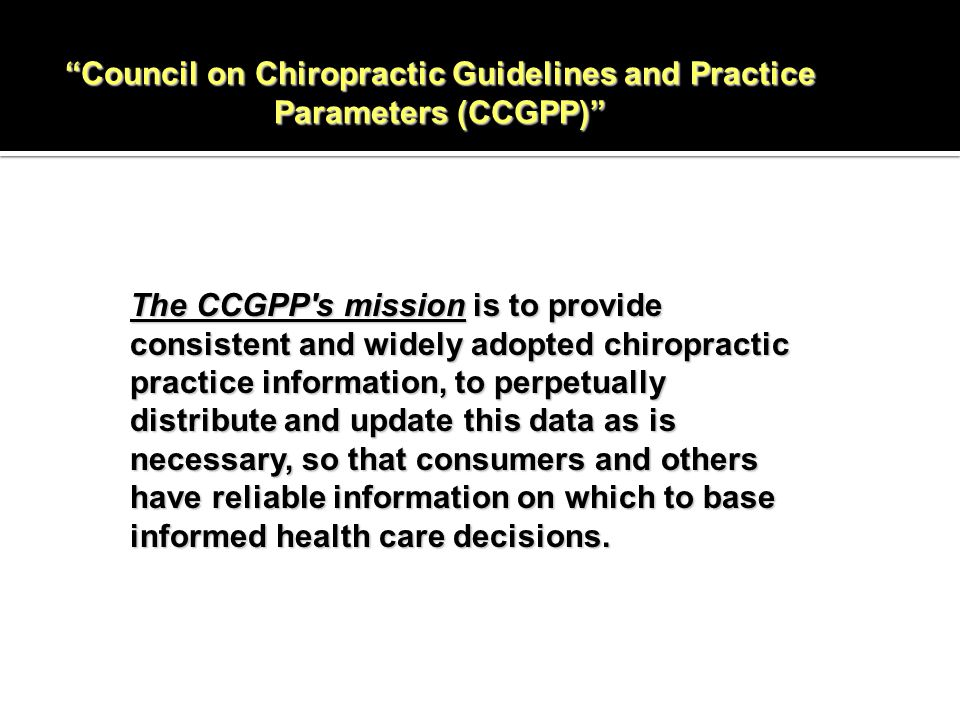 Council on Chiropractic Guidelines and Practice Parameters (CCGPP) The CCGPP s mission is to provide consistent and widely adopted chiropractic practice information, to perpetually distribute and update this data as is necessary, so that consumers and others have reliable information on which to base informed health care decisions.