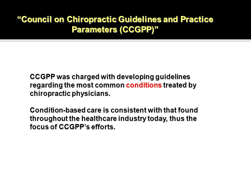 Council on Chiropractic Guidelines and Practice Parameters (CCGPP) CCGPP was charged with developing guidelines regarding the most common conditions treated by chiropractic physicians.