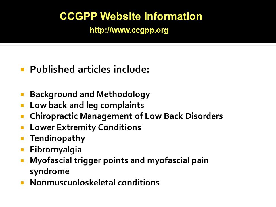  Published articles include:  Background and Methodology  Low back and leg complaints  Chiropractic Management of Low Back Disorders  Lower Extremity Conditions  Tendinopathy  Fibromyalgia  Myofascial trigger points and myofascial pain syndrome  Nonmuscuoloskeletal conditions CCGPP Website Information http://www.ccgpp.org