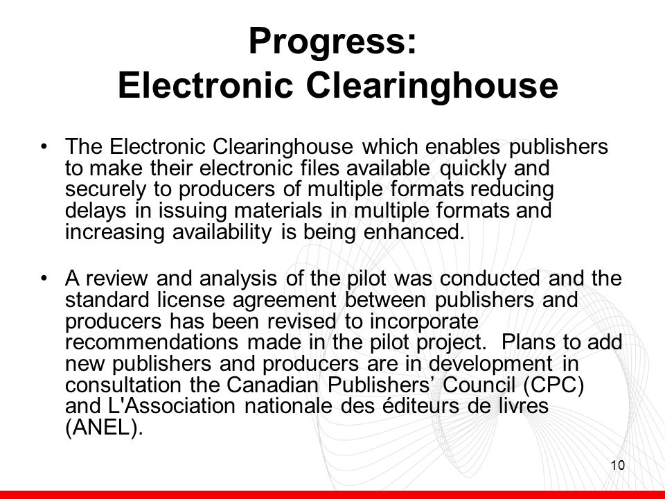 10 Progress: Electronic Clearinghouse The Electronic Clearinghouse which enables publishers to make their electronic files available quickly and securely to producers of multiple formats reducing delays in issuing materials in multiple formats and increasing availability is being enhanced.