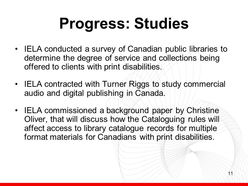 11 Progress: Studies IELA conducted a survey of Canadian public libraries to determine the degree of service and collections being offered to clients with print disabilities.