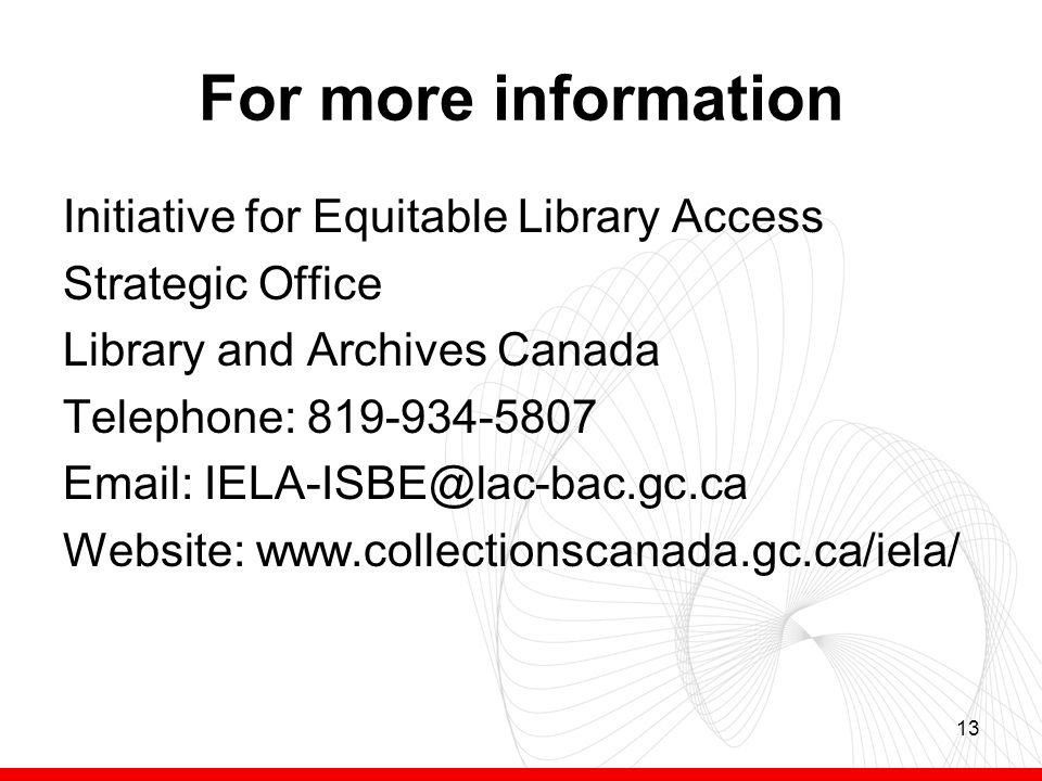 13 For more information Initiative for Equitable Library Access Strategic Office Library and Archives Canada Telephone: 819-934-5807 Email: IELA-ISBE@