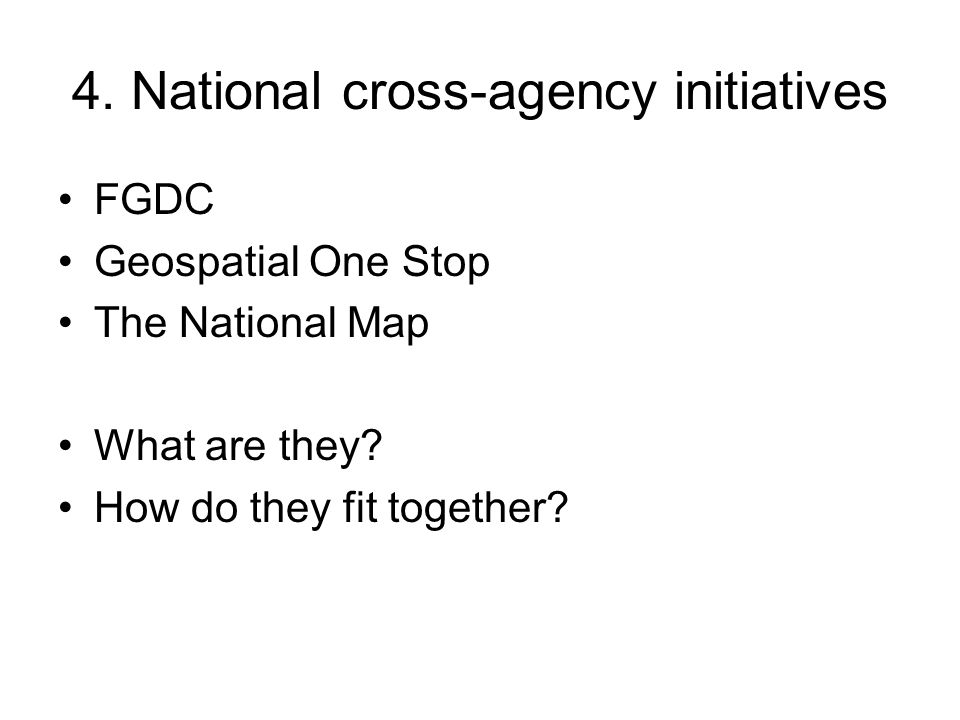 4. National cross-agency initiatives FGDC Geospatial One Stop The National Map What are they.