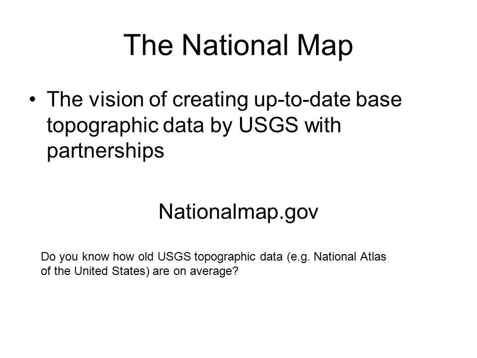 The National Map The vision of creating up-to-date base topographic data by USGS with partnerships Nationalmap.gov Do you know how old USGS topographic data (e.g.