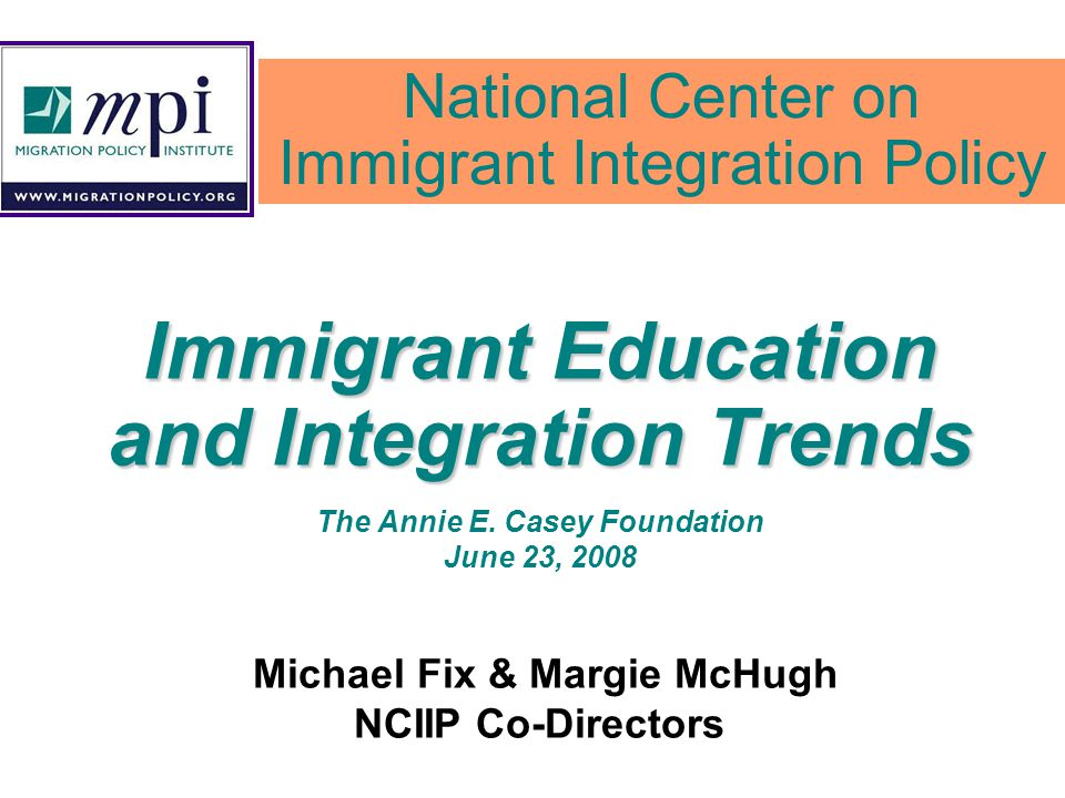 Immigrant Education and Integration Trends The Annie E. Casey Foundation June 23, 2008 Michael Fix & Margie McHugh NCIIP Co-Directors National Center