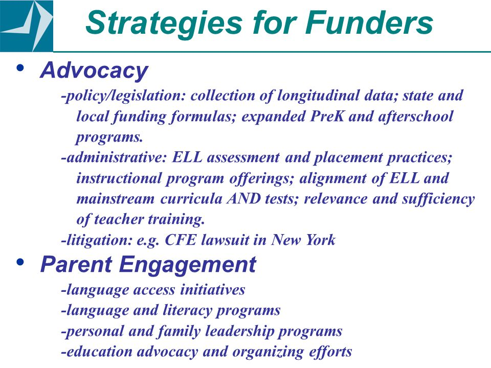 Advocacy -policy/legislation: collection of longitudinal data; state and local funding formulas; expanded PreK and afterschool programs. -administrati