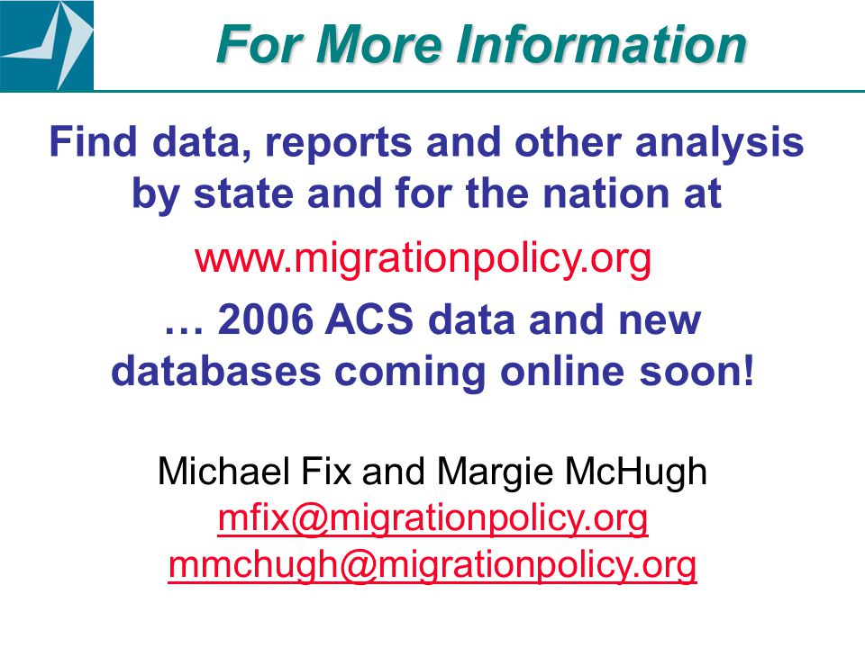 Find data, reports and other analysis by state and for the nation at www.migrationpolicy.org … 2006 ACS data and new databases coming online soon! Mic