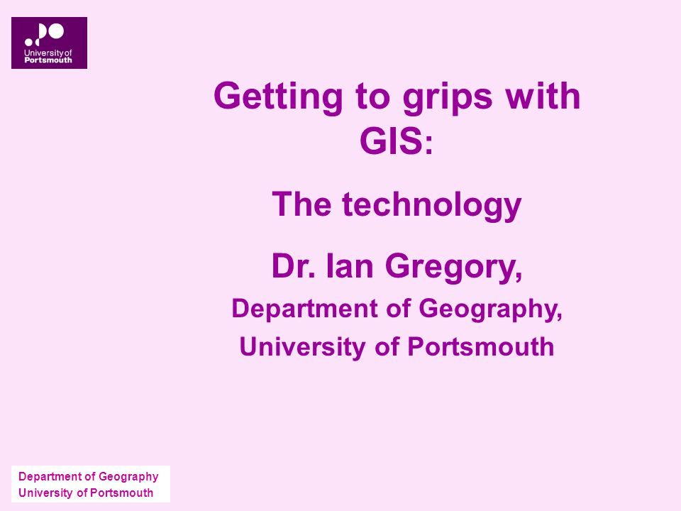Department of Geography University of Portsmouth Getting to grips with GIS : The technology Dr.