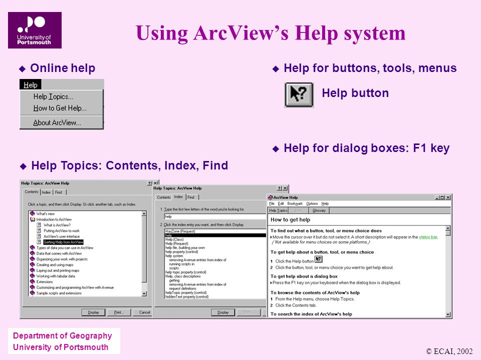 Department of Geography University of Portsmouth Using ArcView's Help system  Online help  Help Topics: Contents, Index, Find  Help for buttons, tools, menus Help button  Help for dialog boxes: F1 key © ECAI, 2002