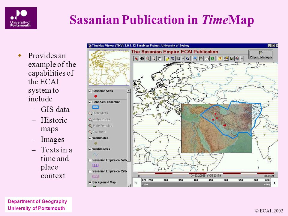 Department of Geography University of Portsmouth Sasanian Publication in TimeMap  Provides an example of the capabilities of the ECAI system to include – GIS data – Historic maps – Images – Texts in a time and place context © ECAI, 2002