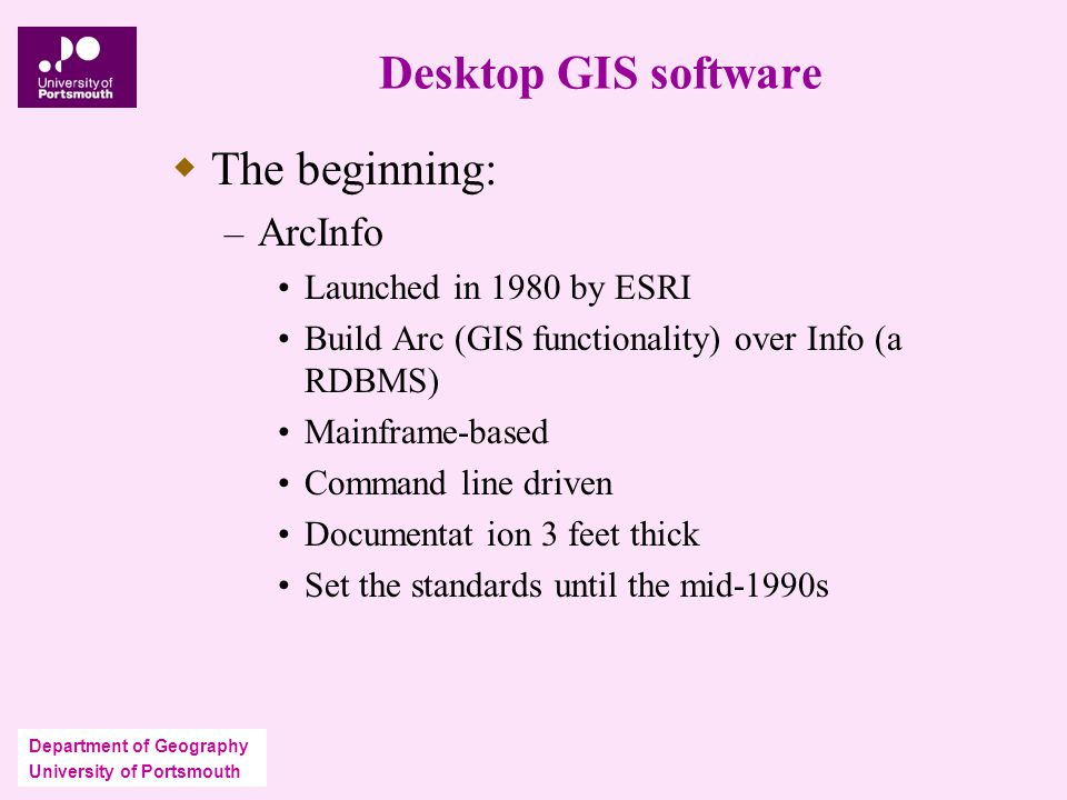 Department of Geography University of Portsmouth Desktop GIS software  The beginning: – ArcInfo Launched in 1980 by ESRI Build Arc (GIS functionality) over Info (a RDBMS) Mainframe-based Command line driven Documentat ion 3 feet thick Set the standards until the mid-1990s