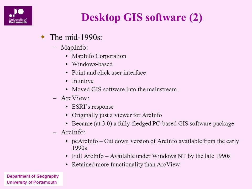 Department of Geography University of Portsmouth Desktop GIS software (2)  The mid-1990s: – MapInfo: MapInfo Corporation Windows-based Point and click user interface Intuitive Moved GIS software into the mainstream – ArcView: ESRI's response Originally just a viewer for ArcInfo Became (at 3.0) a fully-fledged PC-based GIS software package – ArcInfo: pcArcInfo – Cut down version of ArcInfo available from the early 1990s Full ArcInfo – Available under Windows NT by the late 1990s Retained more functionality than ArcView