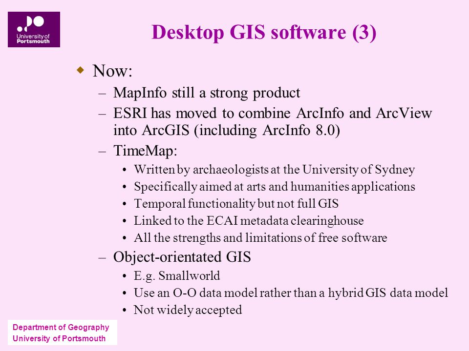 Department of Geography University of Portsmouth Desktop GIS software (3)  Now: – MapInfo still a strong product – ESRI has moved to combine ArcInfo and ArcView into ArcGIS (including ArcInfo 8.0) – TimeMap: Written by archaeologists at the University of Sydney Specifically aimed at arts and humanities applications Temporal functionality but not full GIS Linked to the ECAI metadata clearinghouse All the strengths and limitations of free software – Object-orientated GIS E.g.