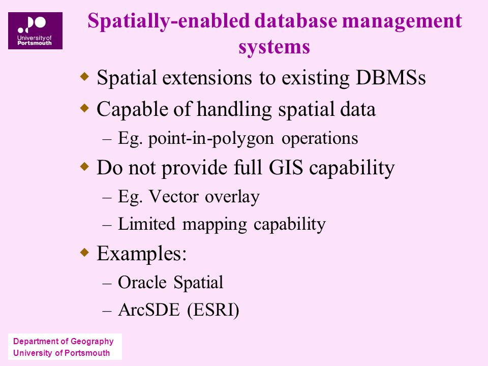 Department of Geography University of Portsmouth Spatially-enabled database management systems  Spatial extensions to existing DBMSs  Capable of handling spatial data – Eg.