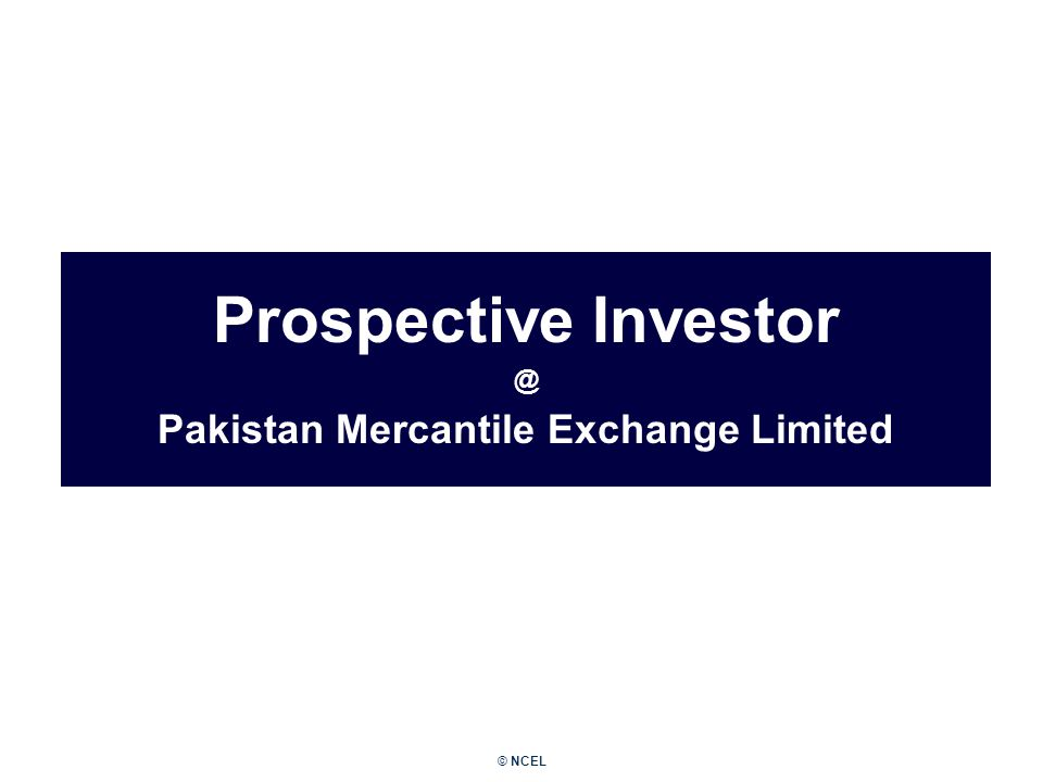 © NCEL Prospective Investor @ Pakistan Mercantile Exchange Limited December 2006
