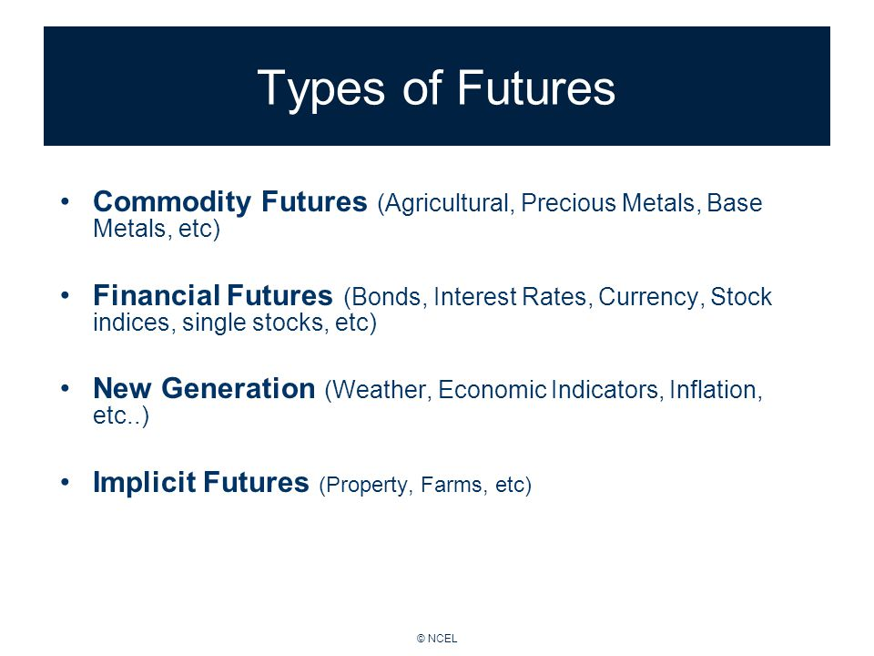 © NCEL Types of Futures Commodity Futures (Agricultural, Precious Metals, Base Metals, etc) Financial Futures (Bonds, Interest Rates, Currency, Stock indices, single stocks, etc) New Generation (Weather, Economic Indicators, Inflation, etc..) Implicit Futures (Property, Farms, etc)
