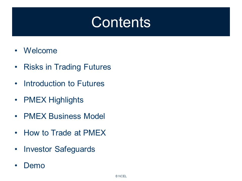 © NCEL Contents Welcome Risks in Trading Futures Introduction to Futures PMEX Highlights PMEX Business Model How to Trade at PMEX Investor Safeguards Demo