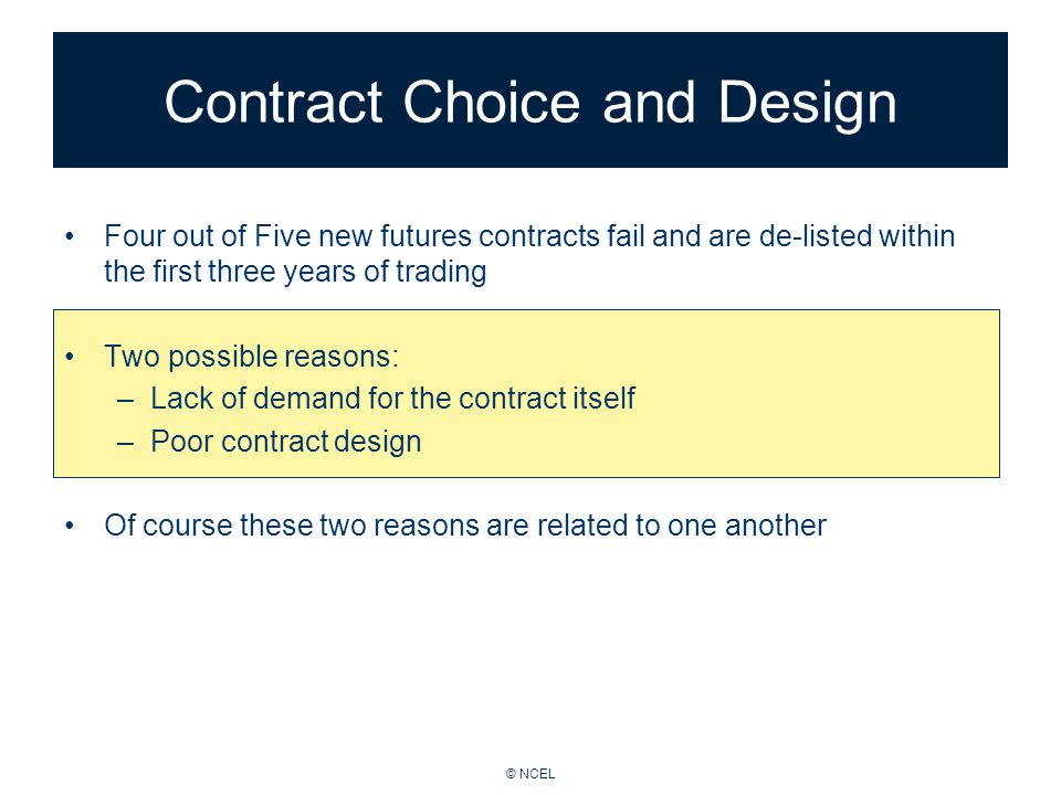 © NCEL Contract Choice and Design Four out of Five new futures contracts fail and are de-listed within the first three years of trading Two possible reasons: –Lack of demand for the contract itself –Poor contract design Of course these two reasons are related to one another