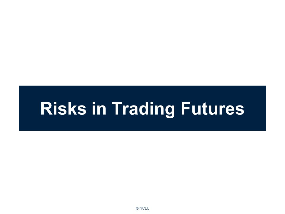 © NCEL Risks in Trading Futures