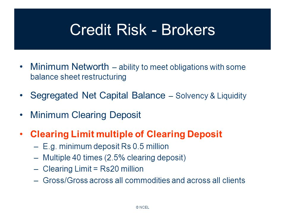 © NCEL Credit Risk - Brokers Minimum Networth – ability to meet obligations with some balance sheet restructuring Segregated Net Capital Balance – Solvency & Liquidity Minimum Clearing Deposit Clearing Limit multiple of Clearing Deposit –E.g.