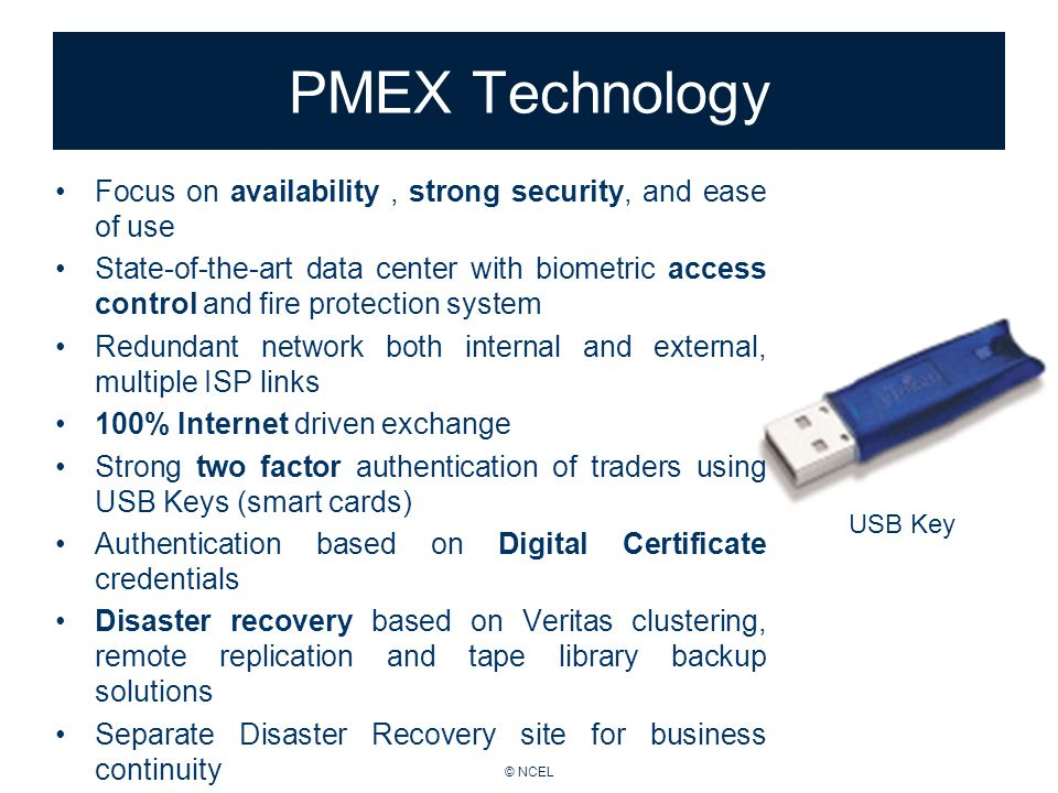 © NCEL PMEX Technology Focus on availability, strong security, and ease of use State-of-the-art data center with biometric access control and fire protection system Redundant network both internal and external, multiple ISP links 100% Internet driven exchange Strong two factor authentication of traders using USB Keys (smart cards) Authentication based on Digital Certificate credentials Disaster recovery based on Veritas clustering, remote replication and tape library backup solutions Separate Disaster Recovery site for business continuity USB Key