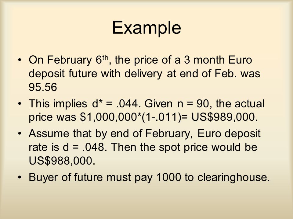 Example On February 6 th, the price of a 3 month Euro deposit future with delivery at end of Feb.