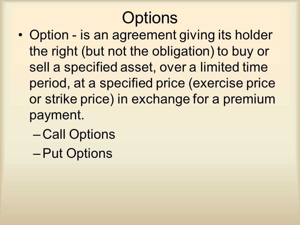 Options Option - is an agreement giving its holder the right (but not the obligation) to buy or sell a specified asset, over a limited time period, at a specified price (exercise price or strike price) in exchange for a premium payment.