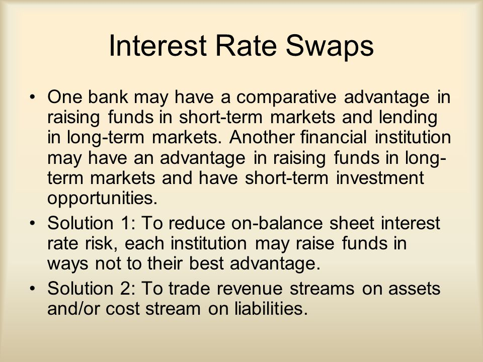 Interest Rate Swaps One bank may have a comparative advantage in raising funds in short-term markets and lending in long-term markets.