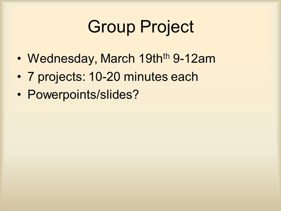 Group Project Wednesday, March 19th th 9-12am 7 projects: 10-20 minutes each Powerpoints/slides