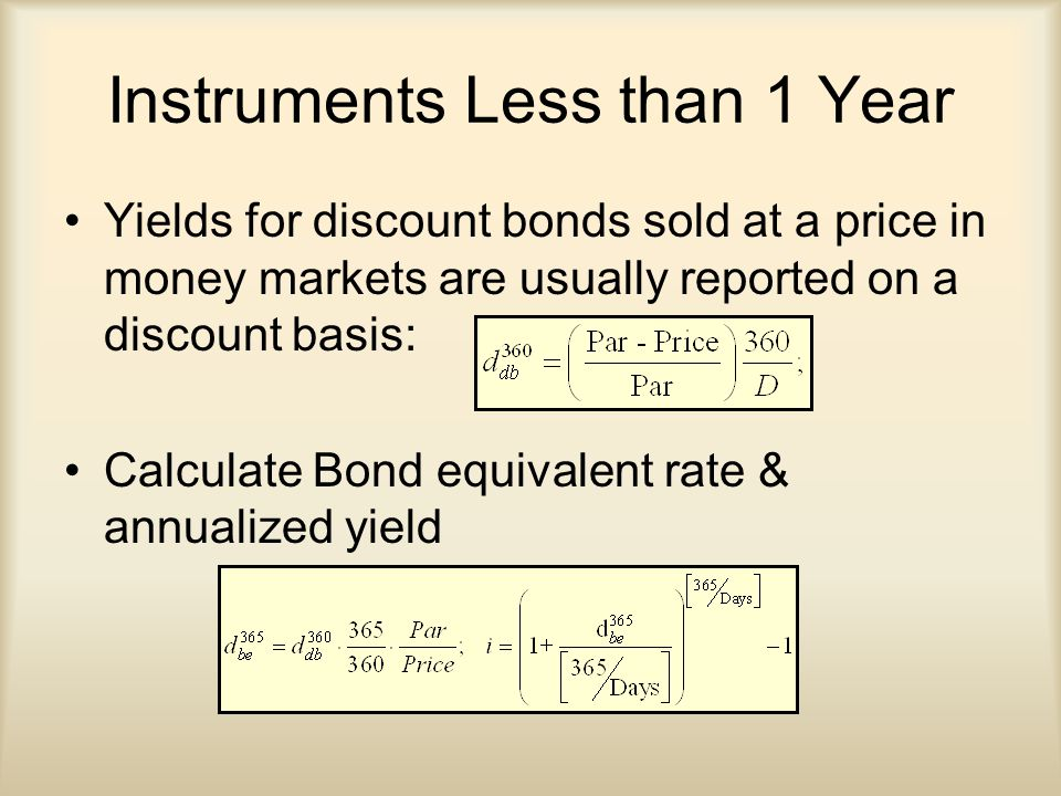 Instruments Less than 1 Year Yields for discount bonds sold at a price in money markets are usually reported on a discount basis: Calculate Bond equivalent rate & annualized yield