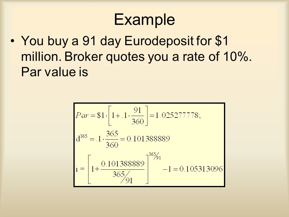 Example You buy a 91 day Eurodeposit for $1 million. Broker quotes you a rate of 10%. Par value is