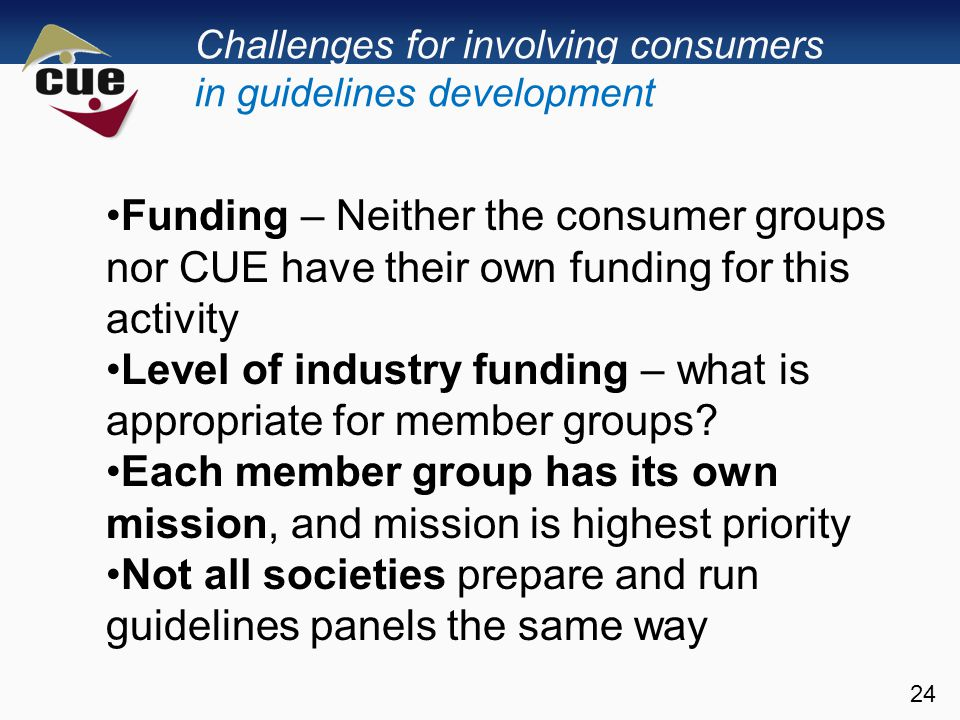 Challenges for involving consumers in guidelines development 24 Funding – Neither the consumer groups nor CUE have their own funding for this activity Level of industry funding – what is appropriate for member groups.