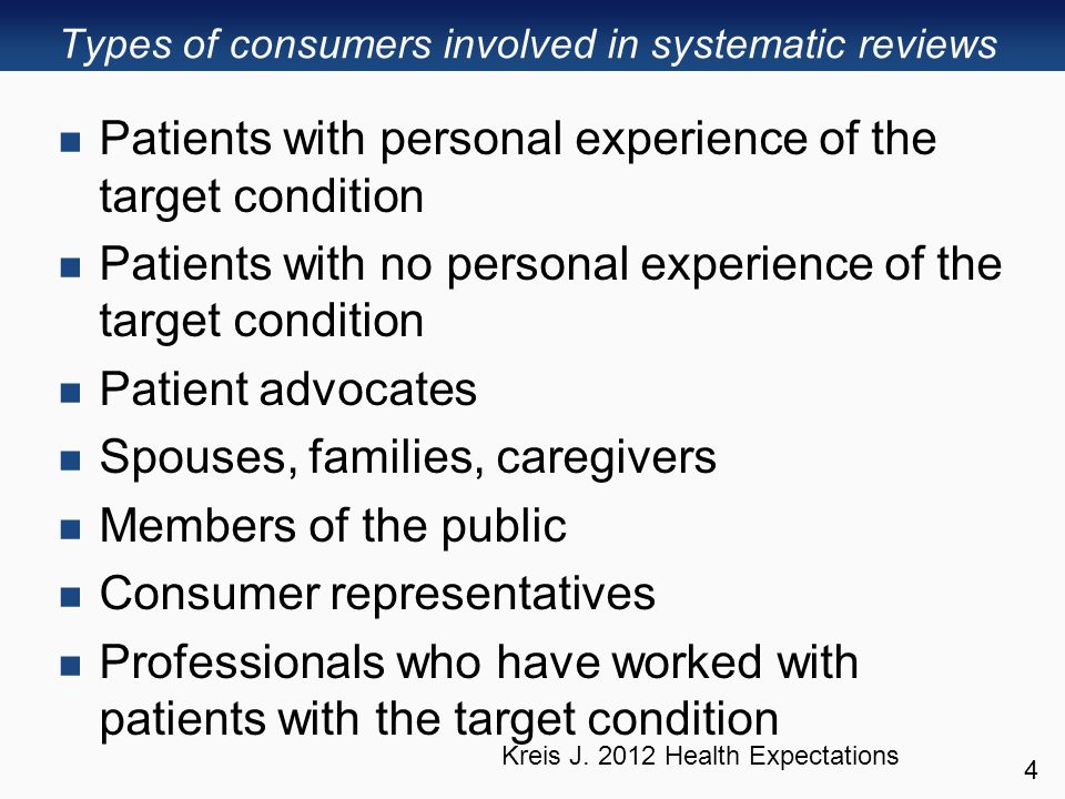 Types of consumers involved in systematic reviews Patients with personal experience of the target condition Patients with no personal experience of the target condition Patient advocates Spouses, families, caregivers Members of the public Consumer representatives Professionals who have worked with patients with the target condition 4 Kreis J.