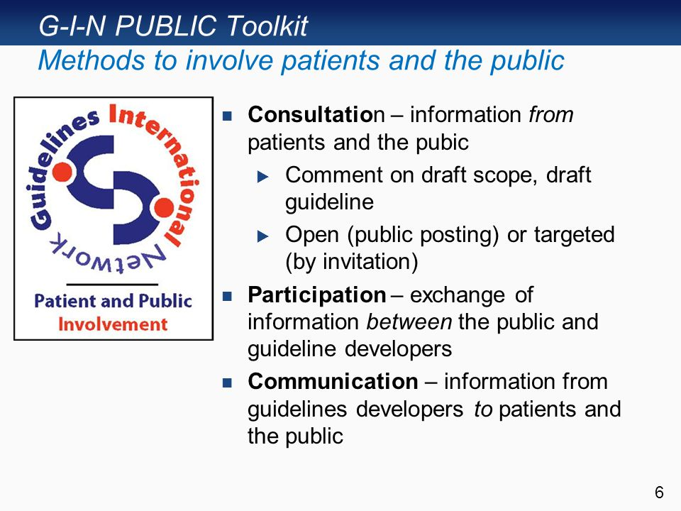 G-I-N PUBLIC Toolkit Methods to involve patients and the public Consultation – information from patients and the pubic  Comment on draft scope, draft guideline  Open (public posting) or targeted (by invitation) Participation – exchange of information between the public and guideline developers Communication – information from guidelines developers to patients and the public 6