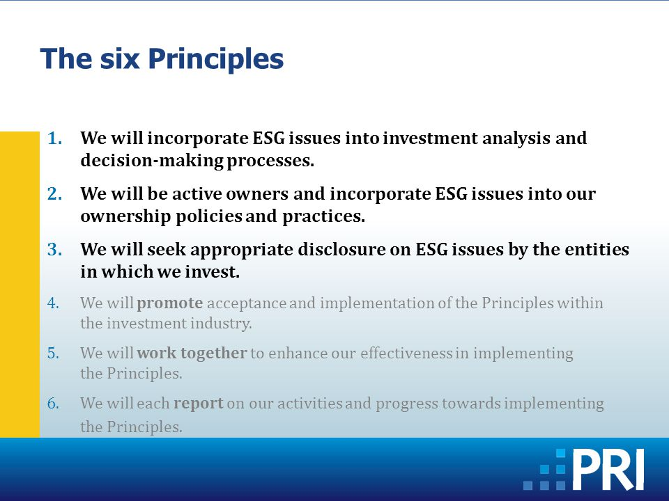 The six Principles 1.We will incorporate ESG issues into investment analysis and decision-making processes.