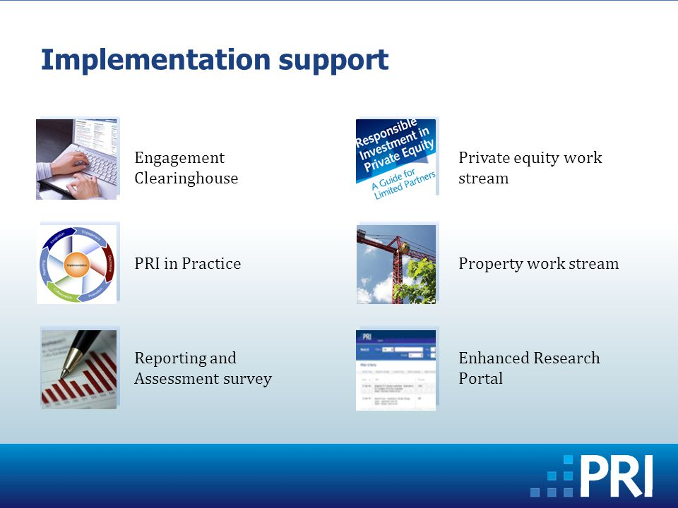 Implementation support Engagement Clearinghouse PRI in Practice Reporting and Assessment survey Private equity work stream Property work stream Enhanced Research Portal