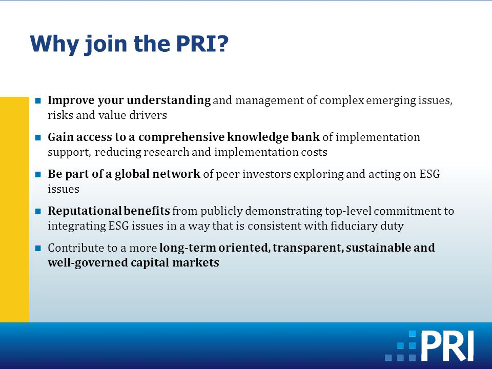 Improve your understanding and management of complex emerging issues, risks and value drivers Gain access to a comprehensive knowledge bank of implementation support, reducing research and implementation costs Be part of a global network of peer investors exploring and acting on ESG issues Reputational benefits from publicly demonstrating top-level commitment to integrating ESG issues in a way that is consistent with fiduciary duty Contribute to a more long-term oriented, transparent, sustainable and well-governed capital markets Why join the PRI
