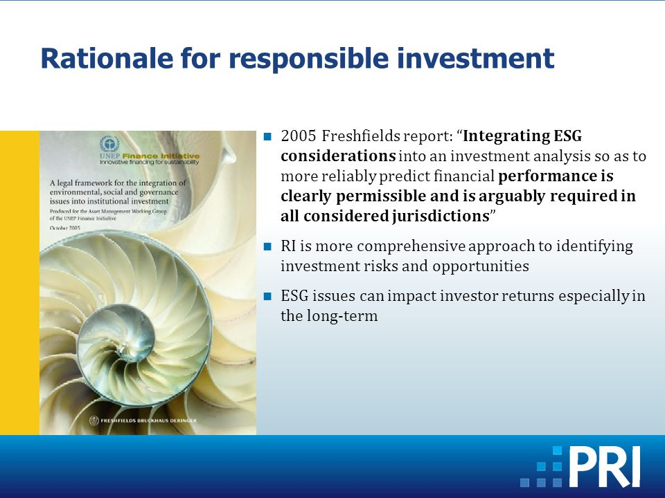 2005 Freshfields report: Integrating ESG considerations into an investment analysis so as to more reliably predict financial performance is clearly permissible and is arguably required in all considered jurisdictions RI is more comprehensive approach to identifying investment risks and opportunities ESG issues can impact investor returns especially in the long-term Rationale for responsible investment