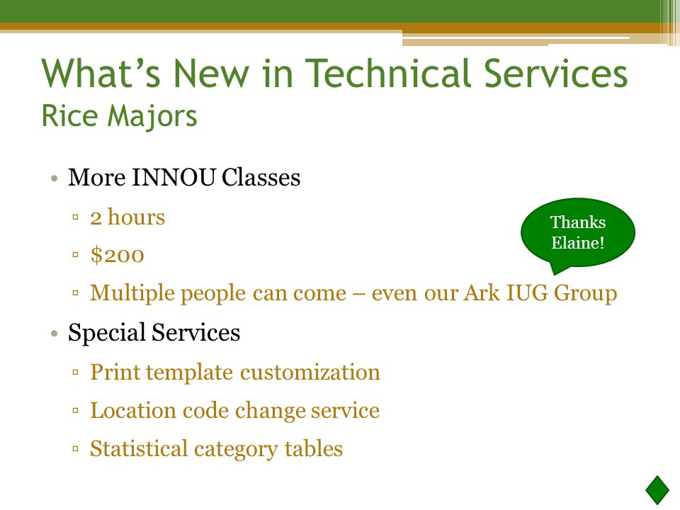 What's New in Technical Services Rice Majors More INNOU Classes ▫2 hours ▫$200 ▫Multiple people can come – even our Ark IUG Group Special Services ▫Print template customization ▫Location code change service ▫Statistical category tables Thanks Elaine!