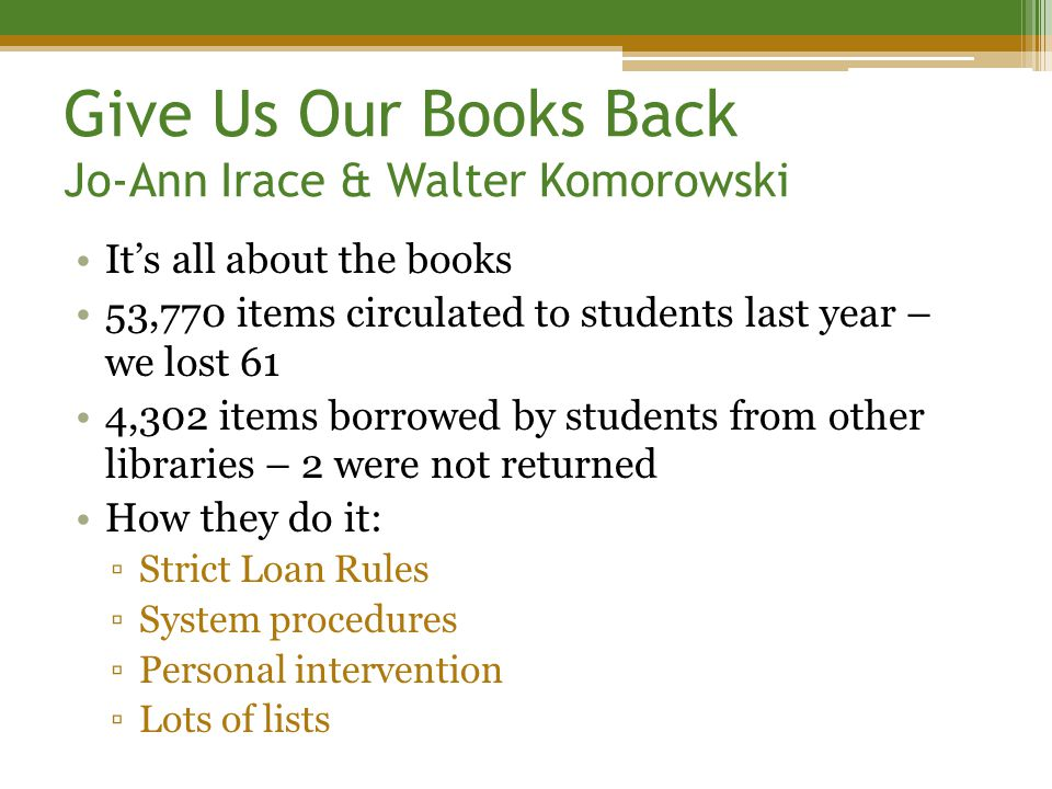Give Us Our Books Back Jo-Ann Irace & Walter Komorowski It's all about the books 53,770 items circulated to students last year – we lost 61 4,302 items borrowed by students from other libraries – 2 were not returned How they do it: ▫Strict Loan Rules ▫System procedures ▫Personal intervention ▫Lots of lists