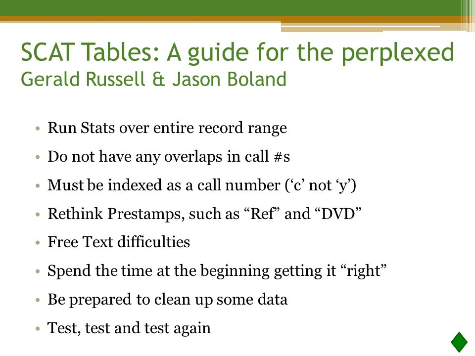 Run Stats over entire record range Do not have any overlaps in call #s Must be indexed as a call number ('c' not 'y') Rethink Prestamps, such as Ref and DVD Free Text difficulties Spend the time at the beginning getting it right Be prepared to clean up some data Test, test and test again SCAT Tables: A guide for the perplexed Gerald Russell & Jason Boland