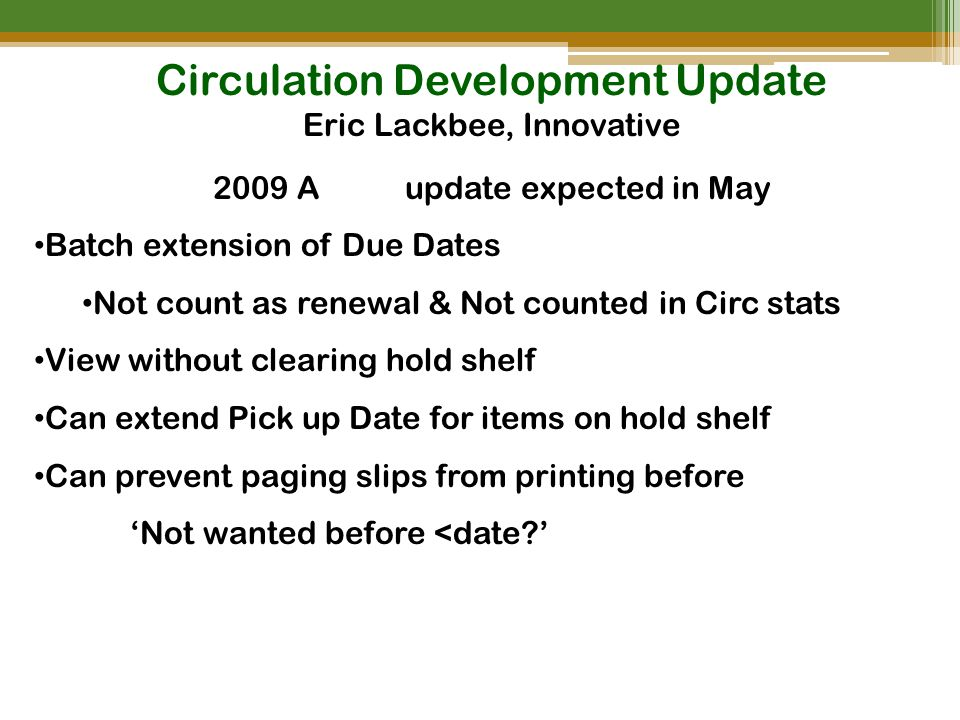 Circulation Development Update Eric Lackbee, Innovative 2009 Aupdate expected in May Batch extension of Due Dates Not count as renewal & Not counted in Circ stats View without clearing hold shelf Can extend Pick up Date for items on hold shelf Can prevent paging slips from printing before 'Not wanted before <date '