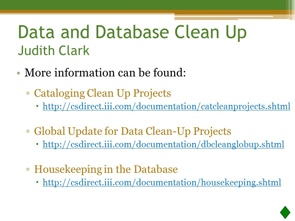 Data and Database Clean Up Judith Clark More information can be found: ▫Cataloging Clean Up Projects  http://csdirect.iii.com/documentation/catcleanprojects.shtml http://csdirect.iii.com/documentation/catcleanprojects.shtml ▫Global Update for Data Clean-Up Projects  http://csdirect.iii.com/documentation/dbcleanglobup.shtml http://csdirect.iii.com/documentation/dbcleanglobup.shtml ▫Housekeeping in the Database  http://csdirect.iii.com/documentation/housekeeping.shtml http://csdirect.iii.com/documentation/housekeeping.shtml
