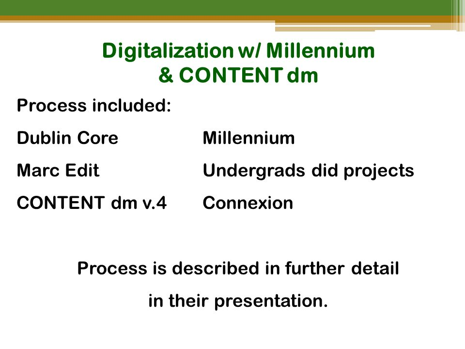 Digitalization w/ Millennium & CONTENT dm Process included: Dublin CoreMillennium Marc EditUndergrads did projects CONTENT dm v.4 Connexion Process is described in further detail in their presentation.