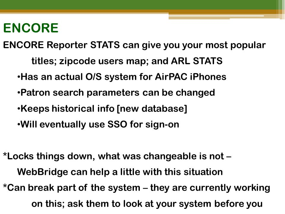 ENCORE ENCORE Reporter STATS can give you your most popular titles; zipcode users map; and ARL STATS Has an actual O/S system for AirPAC iPhones Patron search parameters can be changed Keeps historical info [new database] Will eventually use SSO for sign-on *Locks things down, what was changeable is not – WebBridge can help a little with this situation *Can break part of the system – they are currently working on this; ask them to look at your system before you employ [overheard in conversations]