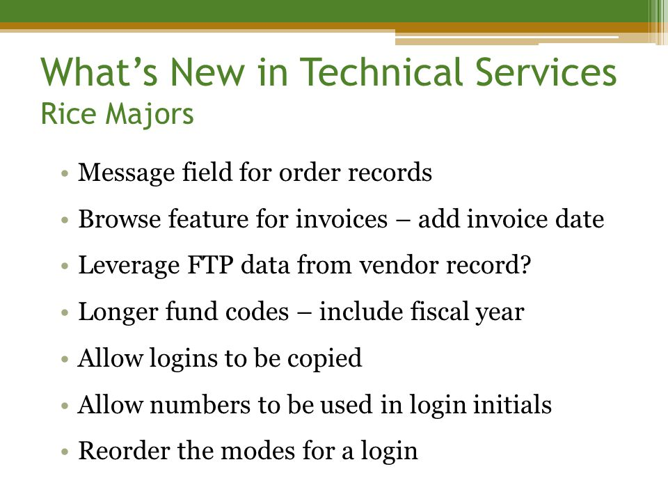 What's New in Technical Services Rice Majors Message field for order records Browse feature for invoices – add invoice date Leverage FTP data from vendor record.