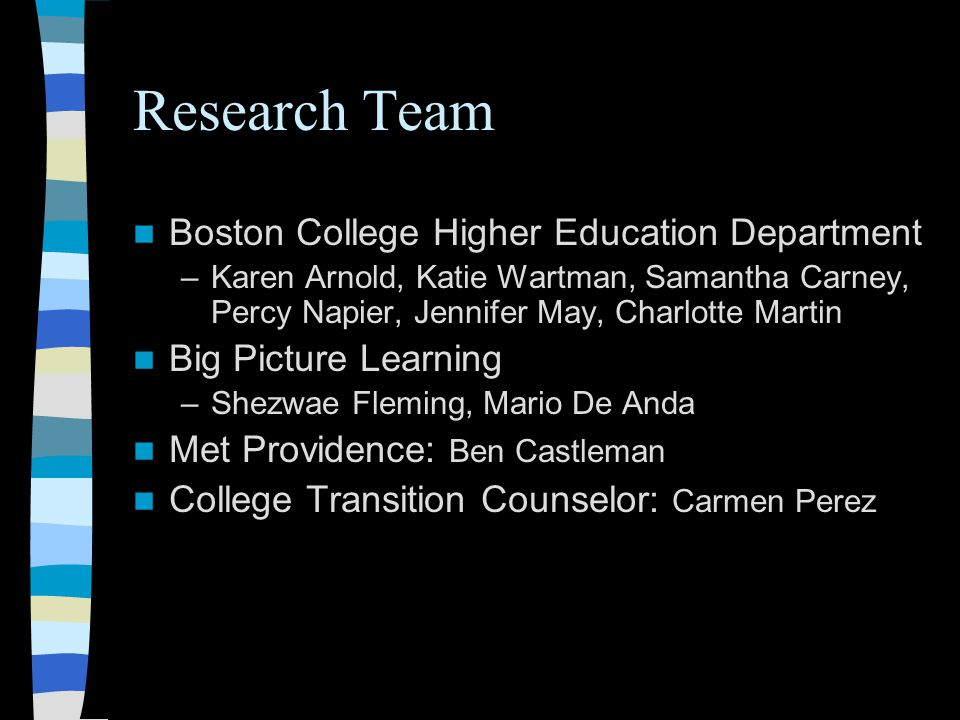 Research Team Boston College Higher Education Department –Karen Arnold, Katie Wartman, Samantha Carney, Percy Napier, Jennifer May, Charlotte Martin Big Picture Learning –Shezwae Fleming, Mario De Anda Met Providence: Ben Castleman College Transition Counselor: Carmen Perez