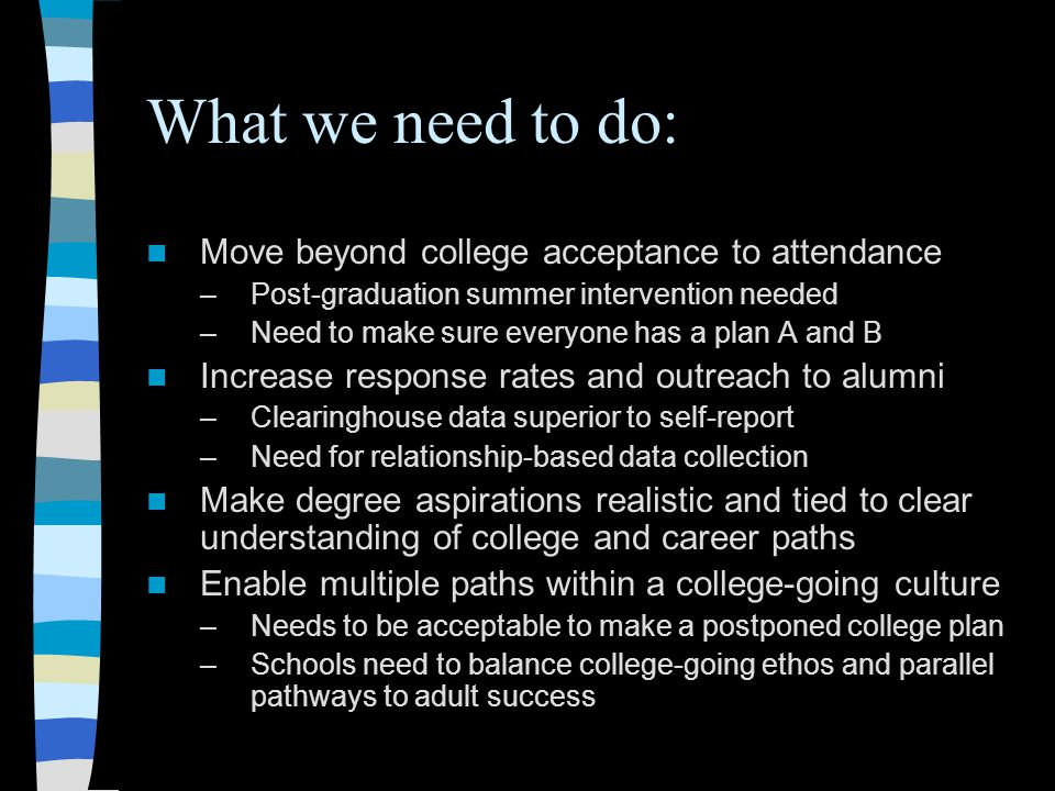 What we need to do: Move beyond college acceptance to attendance –Post-graduation summer intervention needed –Need to make sure everyone has a plan A and B Increase response rates and outreach to alumni –Clearinghouse data superior to self-report –Need for relationship-based data collection Make degree aspirations realistic and tied to clear understanding of college and career paths Enable multiple paths within a college-going culture –Needs to be acceptable to make a postponed college plan –Schools need to balance college-going ethos and parallel pathways to adult success