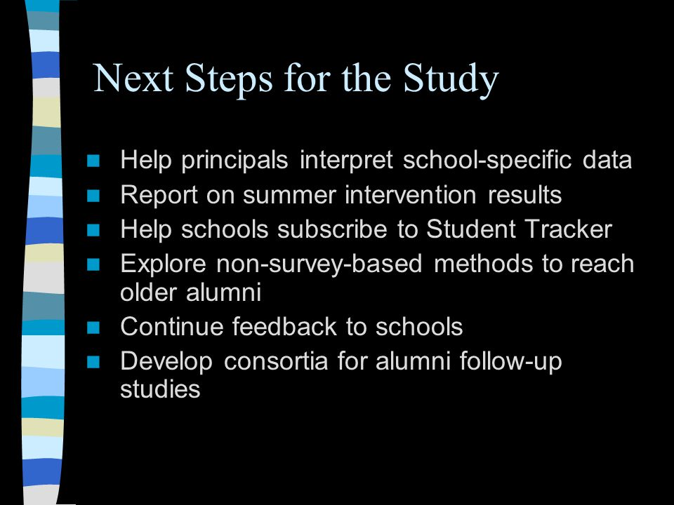 Next Steps for the Study Help principals interpret school-specific data Report on summer intervention results Help schools subscribe to Student Tracker Explore non-survey-based methods to reach older alumni Continue feedback to schools Develop consortia for alumni follow-up studies